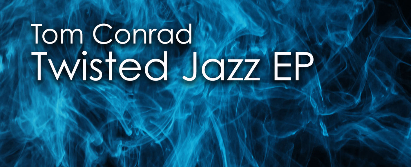 NEW RELEASE – Tom Conrad 'Twisted Jazz EP'